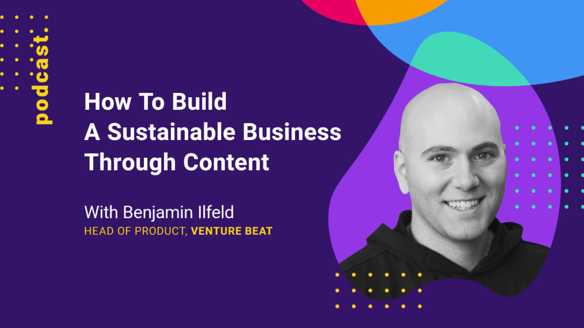 Graphics of How To Build A Sustainable Business Through Content (with Ben Illfield from VentureBeat)