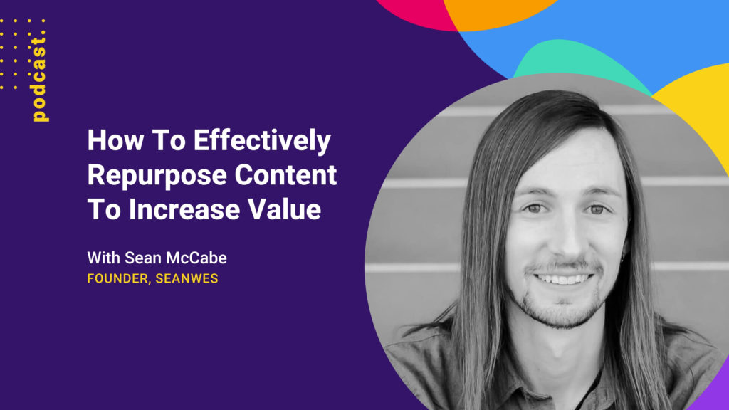 photo of Sean McCabe in a circle with colourful abstract shapes and the title of the podcast how to effectively repurpose content to increase value
